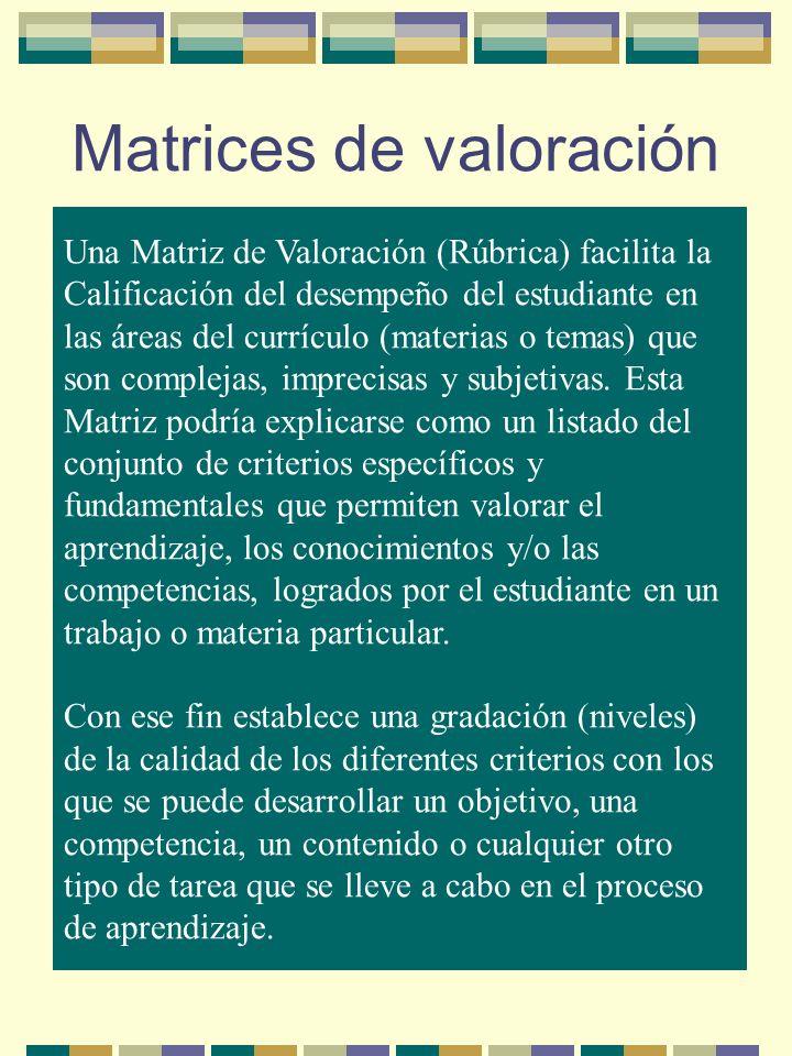 Matrices de valoración Una Matriz de Valoración (Rúbrica) facilita la Calificación del desempeño del estudiante en las áreas del currículo (materias o