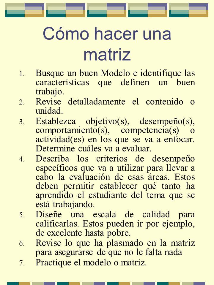 Cómo hacer una matriz 1. Busque un buen Modelo e identifique las características que definen un buen trabajo. 2. Revise detalladamente el contenido o