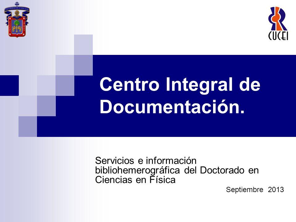 Centro Integral de Documentación. Servicios e información bibliohemerográfica del Doctorado en Ciencias en Física Septiembre 2013