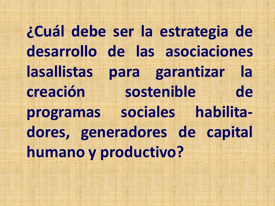 ¿Cuál debe ser la estrategia de desarrollo de las asociaciones lasallistas para garantizar la creación sostenible de programas sociales habilita- dores, generadores de capital humano y productivo?