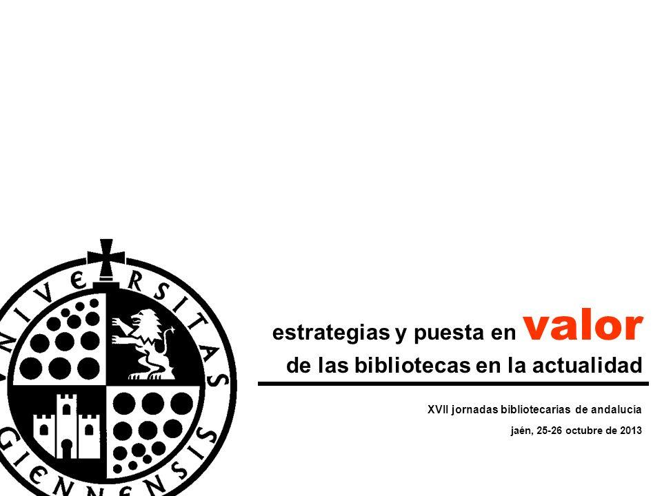 XVII jornadas bibliotecarias de andalucía jaén, 25-26 octubre de 2013 estrategias y puesta en valor de las bibliotecas en la actualidad