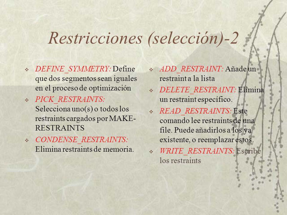 Restricciones (selección)-2 DEFINE_SYMMETRY: Define que dos segmentos sean iguales en el proceso de optimización PICK_RESTRAINTS: Selecciona uno(s) o todos los restraints cargados por MAKE- RESTRAINTS CONDENSE_RESTRAINTS: Elimina restraints de memoria.