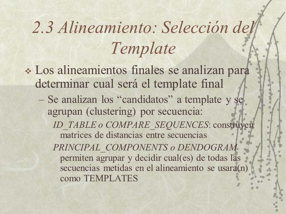 2.3 Alineamiento: Selección del Template Los alineamientos finales se analizan para determinar cual será el template final –Se analizan los candidatos a template y se agrupan (clustering) por secuencia: ID_TABLE o COMPARE_SEQUENCES: construyen matrices de distancias entre secuencias PRINCIPAL_COMPONENTS o DENDOGRAM permiten agrupar y decidir cual(es) de todas las secuencias metidas en el alineamiento se usara(n) como TEMPLATES
