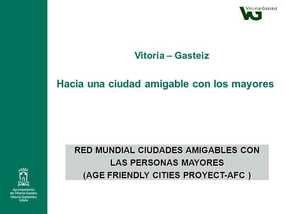 RED MUNDIAL CIUDADES AMIGABLES CON LAS PERSONAS MAYORES (AGE FRIENDLY CITIES PROYECT-AFC ) Vitoria – Gasteiz Hacia una ciudad amigable con los mayores