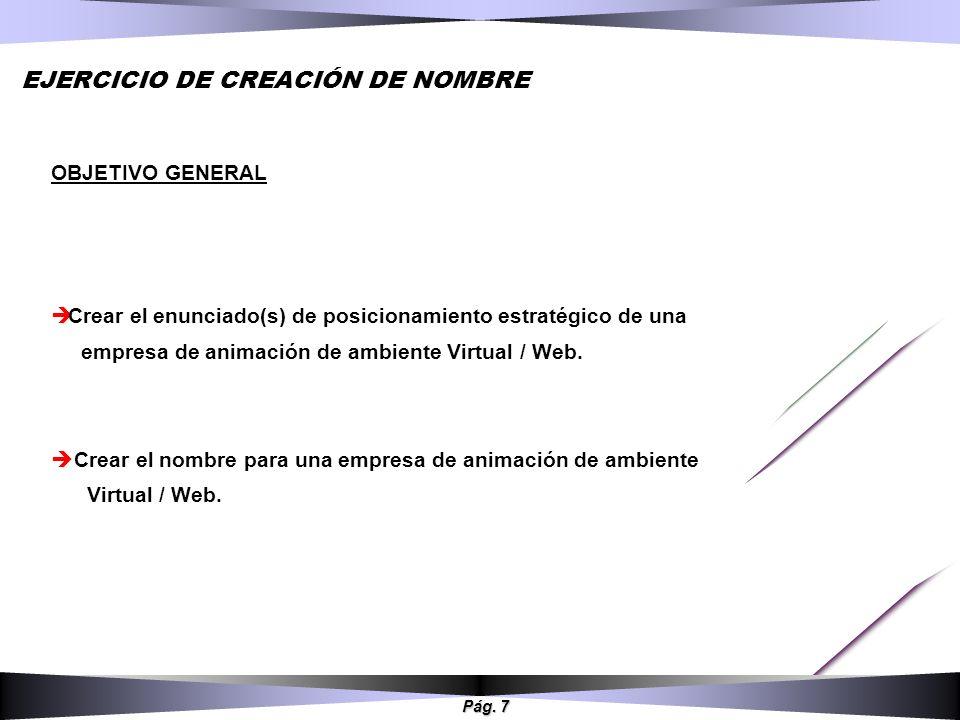 Pág. 7 EJERCICIO DE CREACIÓN DE NOMBRE OBJETIVO GENERAL Crear el enunciado(s) de posicionamiento estratégico de una empresa de animación de ambiente V