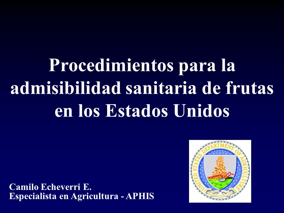 Procedimientos para la admisibilidad sanitaria de frutas en los Estados Unidos Camilo Echeverri E. Especialista en Agricultura - APHIS