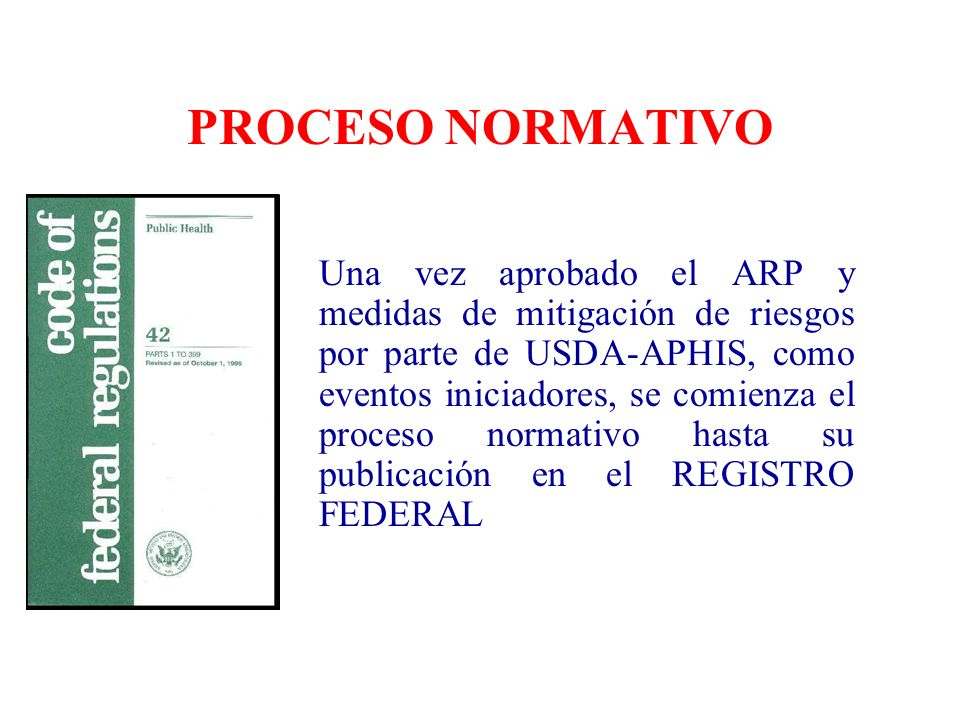 PROCESO NORMATIVO Una vez aprobado el ARP y medidas de mitigación de riesgos por parte de USDA-APHIS, como eventos iniciadores, se comienza el proceso