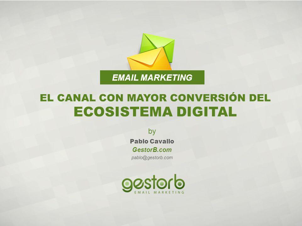 EMAIL MARKETING EL CANAL CON MAYOR CONVERSIÓN DEL ECOSISTEMA DIGITAL GestorB.com pablo@gestorb.com by Pablo Cavallo