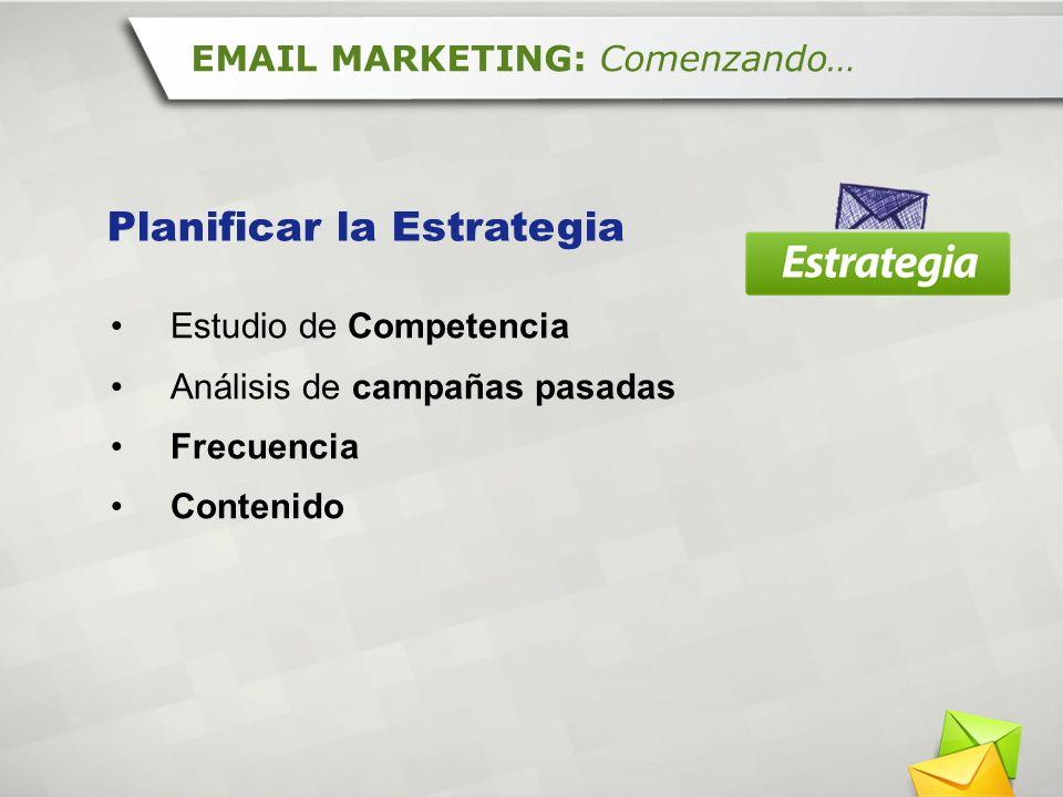 Estudio de Competencia Análisis de campañas pasadas Frecuencia Contenido EMAIL MARKETING: Comenzando… Planificar la Estrategia