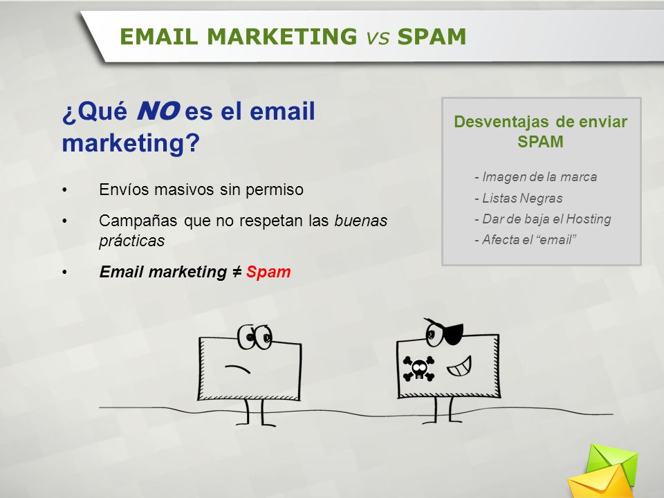 ¿Qué NO es el email marketing? Envíos masivos sin permiso Campañas que no respetan las buenas prácticas Email marketing Spam EMAIL MARKETING vs SPAM D