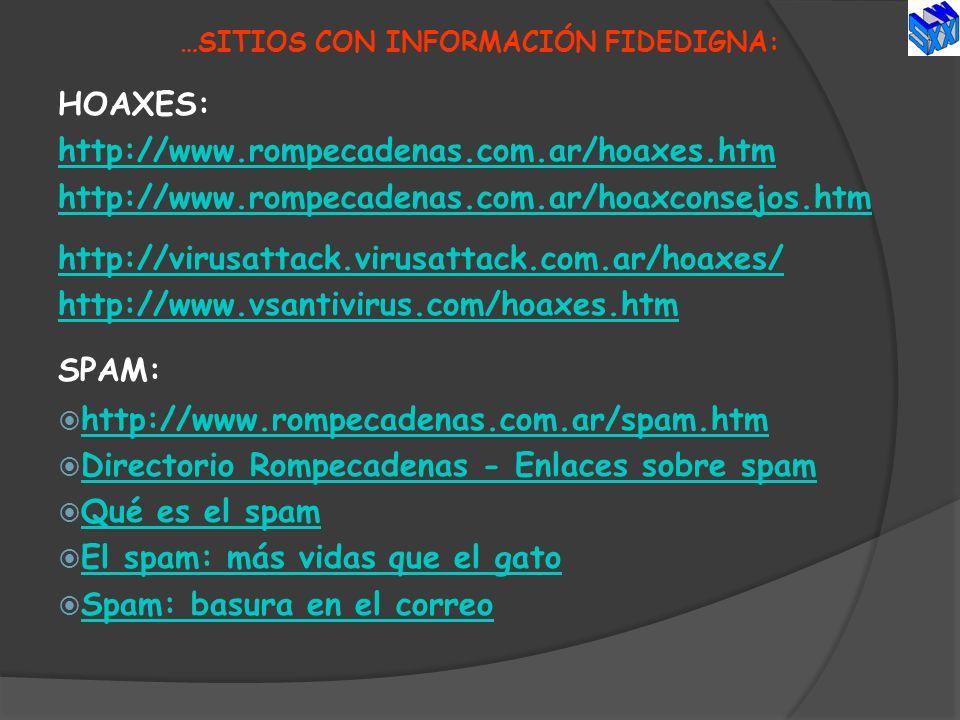 …SITIOS CON INFORMACIÓN FIDEDIGNA: HOAXES: http://www.rompecadenas.com.ar/hoaxes.htm http://www.rompecadenas.com.ar/hoaxconsejos.htm http://virusattac