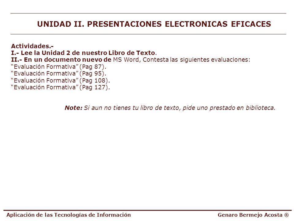 Aplicación de las Tecnologías de InformaciónGenaro Bermejo Acosta ® UNIDAD II. PRESENTACIONES ELECTRONICAS EFICACES Actividades.- I.- Lee la Unidad 2
