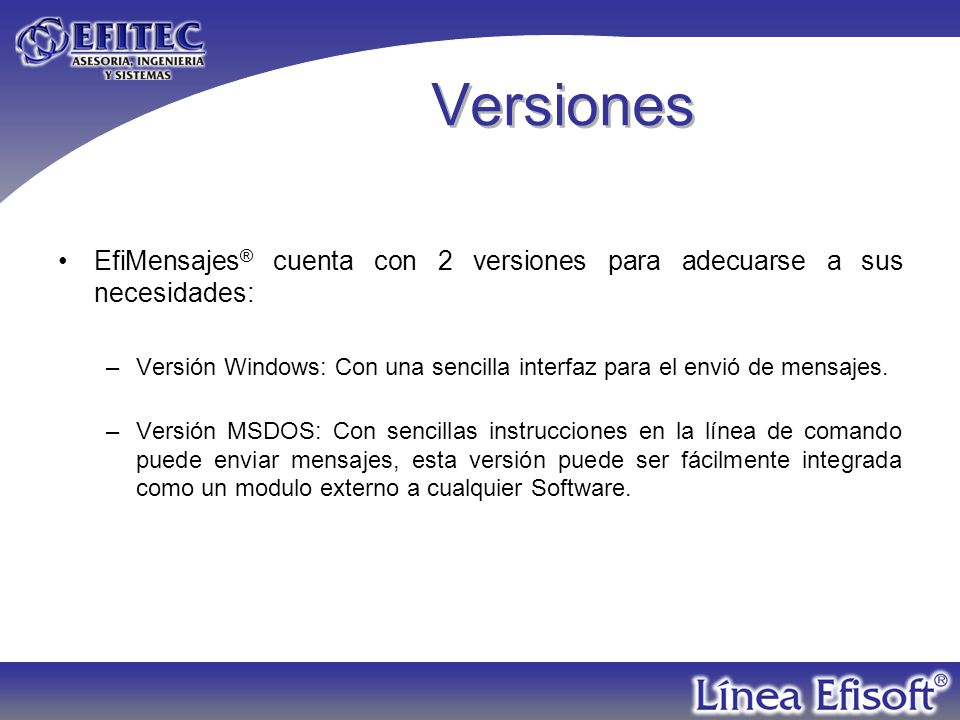 Versiones EfiMensajes ® cuenta con 2 versiones para adecuarse a sus necesidades: –Versión Windows: Con una sencilla interfaz para el envió de mensajes.