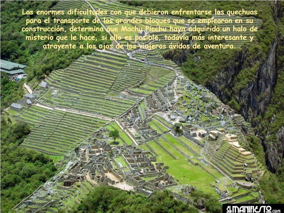 Las enormes dificultades con que debieron enfrentarse los quechuas para el transporte de los grandes bloques que se emplearon en su construcción, determina que Machu Picchu haya adquirido un halo de misterio que le hace, si ello es posible, todavía más interesante y atrayente a los ojos de los viajeros ávidos de aventura.