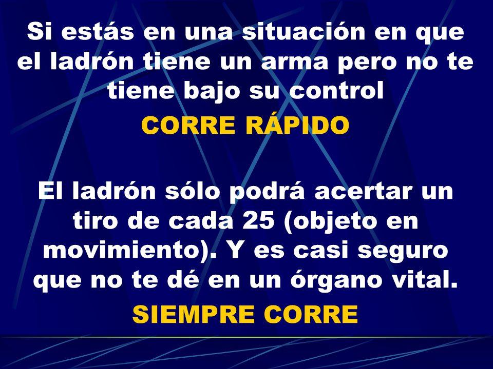 Si estás en una situación en que el ladrón tiene un arma pero no te tiene bajo su control CORRE RÁPIDO El ladrón sólo podrá acertar un tiro de cada 25 (objeto en movimiento).