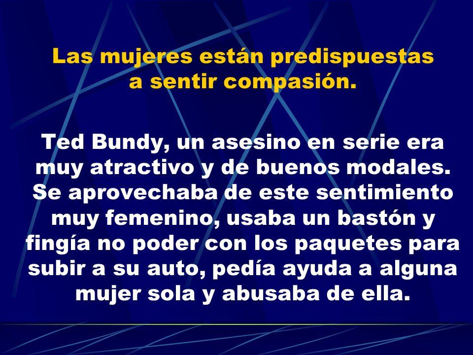 Las mujeres están predispuestas a sentir compasión. Ted Bundy, un asesino en serie era muy atractivo y de buenos modales. Se aprovechaba de este senti