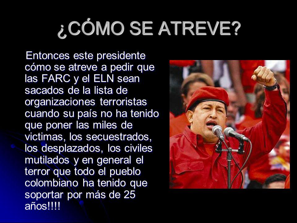 ¿CÓMO SE ATREVE? Entonces este presidente cómo se atreve a pedir que las FARC y el ELN sean sacados de la lista de organizaciones terroristas cuando s