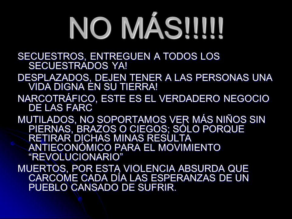 NO MÁS!!!!! SECUESTROS, ENTREGUEN A TODOS LOS SECUESTRADOS YA! DESPLAZADOS, DEJEN TENER A LAS PERSONAS UNA VIDA DIGNA EN SU TIERRA! NARCOTRÁFICO, ESTE