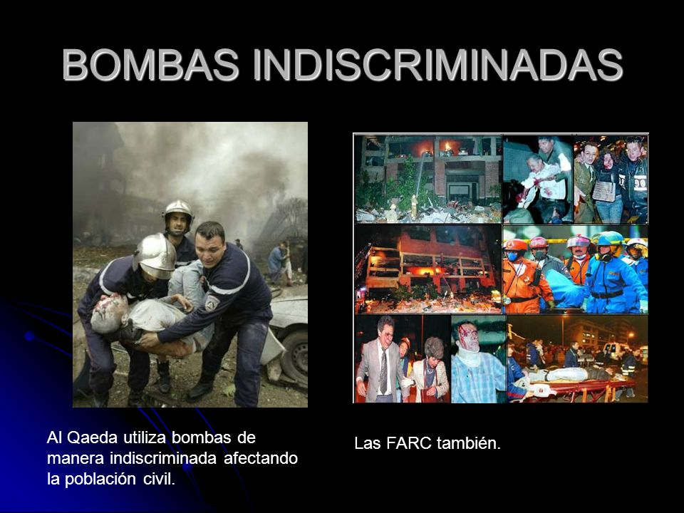 BOMBAS INDISCRIMINADAS Al Qaeda utiliza bombas de manera indiscriminada afectando la población civil. Las FARC también.
