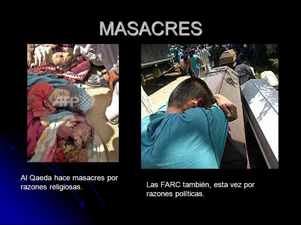 MASACRES Al Qaeda hace masacres por razones religiosas. Las FARC también, esta vez por razones políticas.