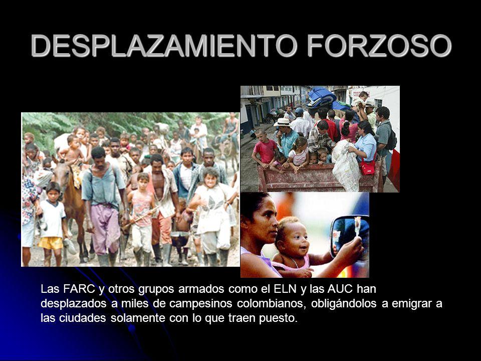 DESPLAZAMIENTO FORZOSO Las FARC y otros grupos armados como el ELN y las AUC han desplazados a miles de campesinos colombianos, obligándolos a emigrar a las ciudades solamente con lo que traen puesto.