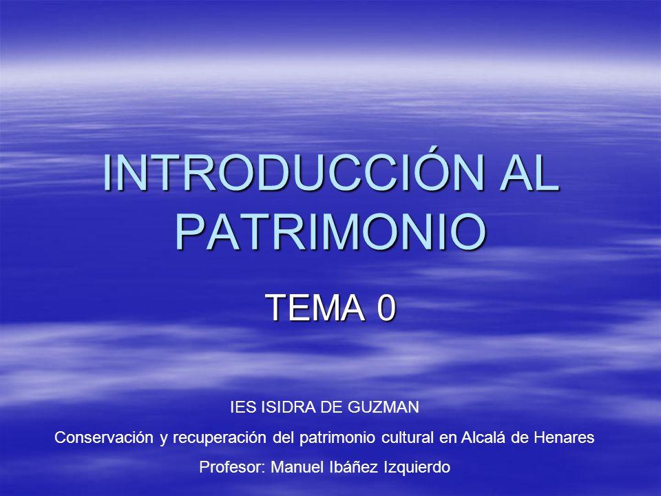 INTRODUCCIÓN AL PATRIMONIO TEMA 0 IES ISIDRA DE GUZMAN Conservación y recuperación del patrimonio cultural en Alcalá de Henares Profesor: Manuel Ibáñez Izquierdo