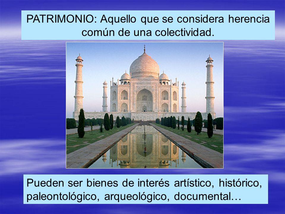PATRIMONIO: Aquello que se considera herencia común de una colectividad. Pueden ser bienes de interés artístico, histórico, paleontológico, arqueológi