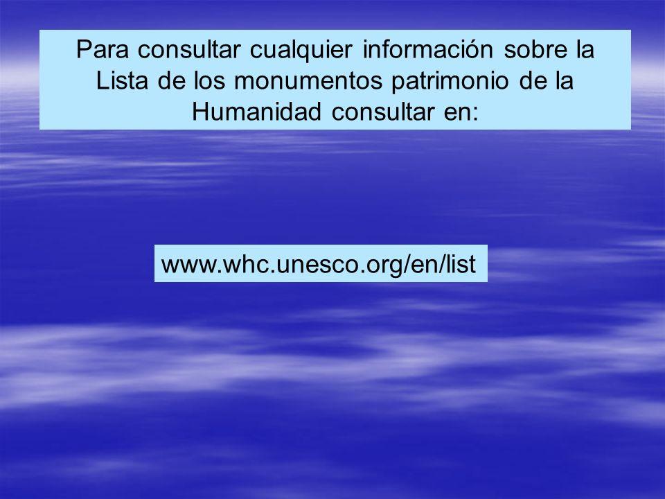 Para consultar cualquier información sobre la Lista de los monumentos patrimonio de la Humanidad consultar en: www.whc.unesco.org/en/list