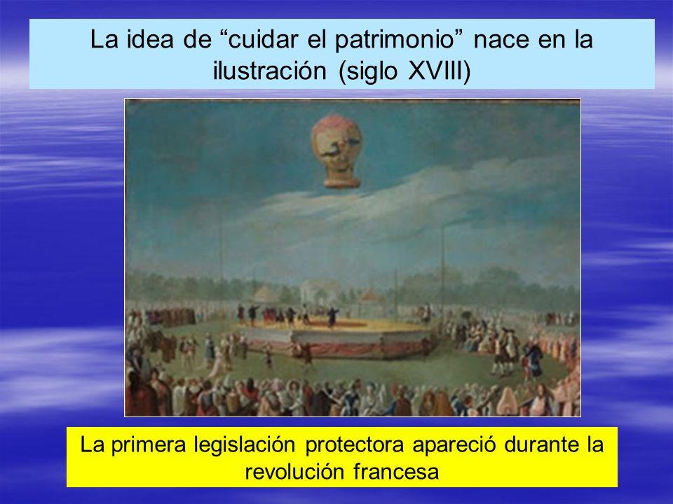 La idea de cuidar el patrimonio nace en la ilustración (siglo XVIII) La primera legislación protectora apareció durante la revolución francesa