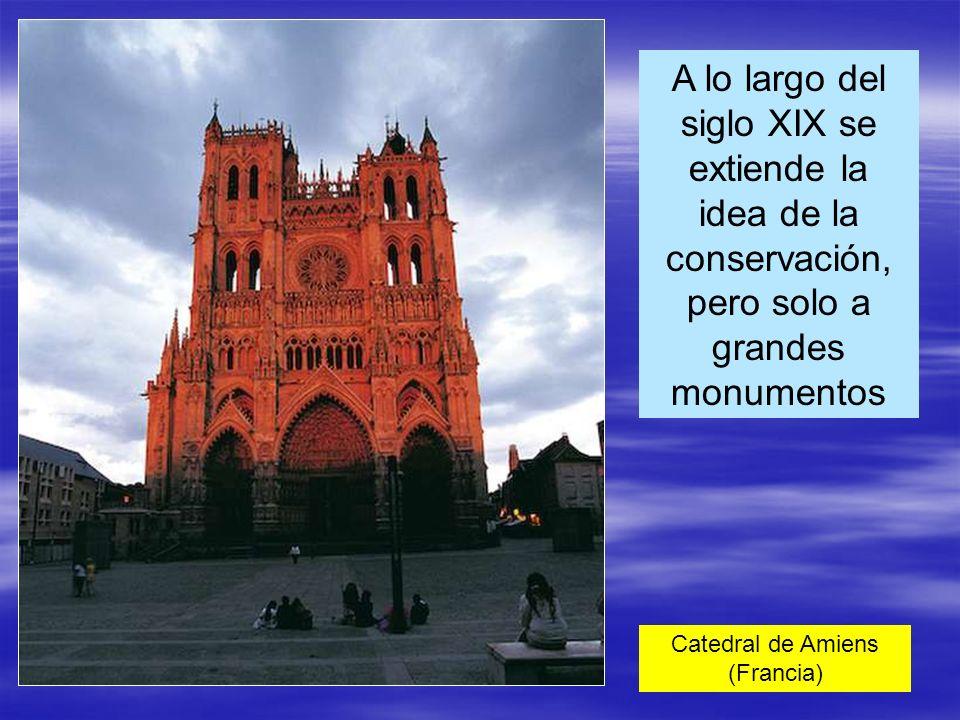 A lo largo del siglo XIX se extiende la idea de la conservación, pero solo a grandes monumentos Catedral de Amiens (Francia)