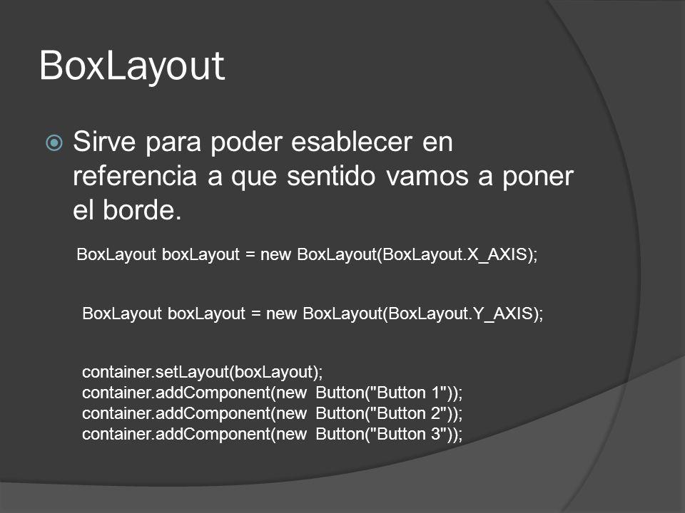 BoxLayout Sirve para poder esablecer en referencia a que sentido vamos a poner el borde. BoxLayout boxLayout = new BoxLayout(BoxLayout.X_AXIS); BoxLay