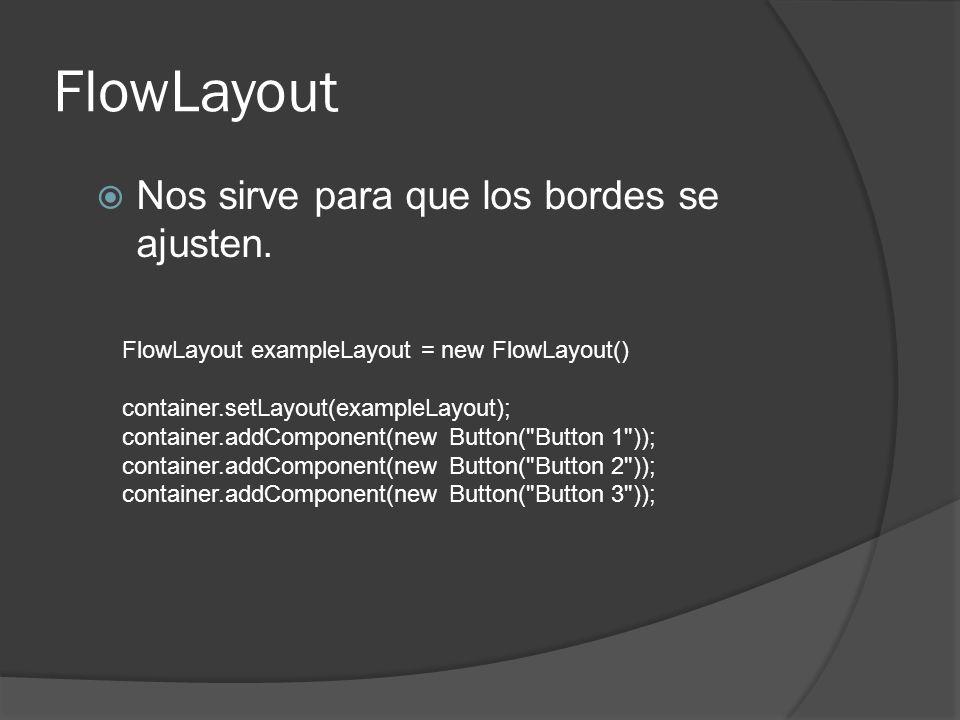 FlowLayout Nos sirve para que los bordes se ajusten. FlowLayout exampleLayout = new FlowLayout() container.setLayout(exampleLayout); container.addComp