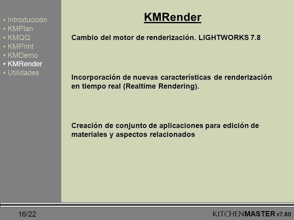 16/22KITCHENMASTER v7.60 KMRender Introducción KMPlan KMQQ KMPrint KMDemo KMRender Utilidades Cambio del motor de renderización. LIGHTWORKS 7.8 Incorp