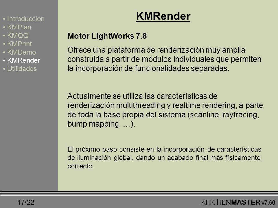 17/22KITCHENMASTER v7.60 KMRender Introducción KMPlan KMQQ KMPrint KMDemo KMRender Utilidades Motor LightWorks 7.8 Ofrece una plataforma de renderizac