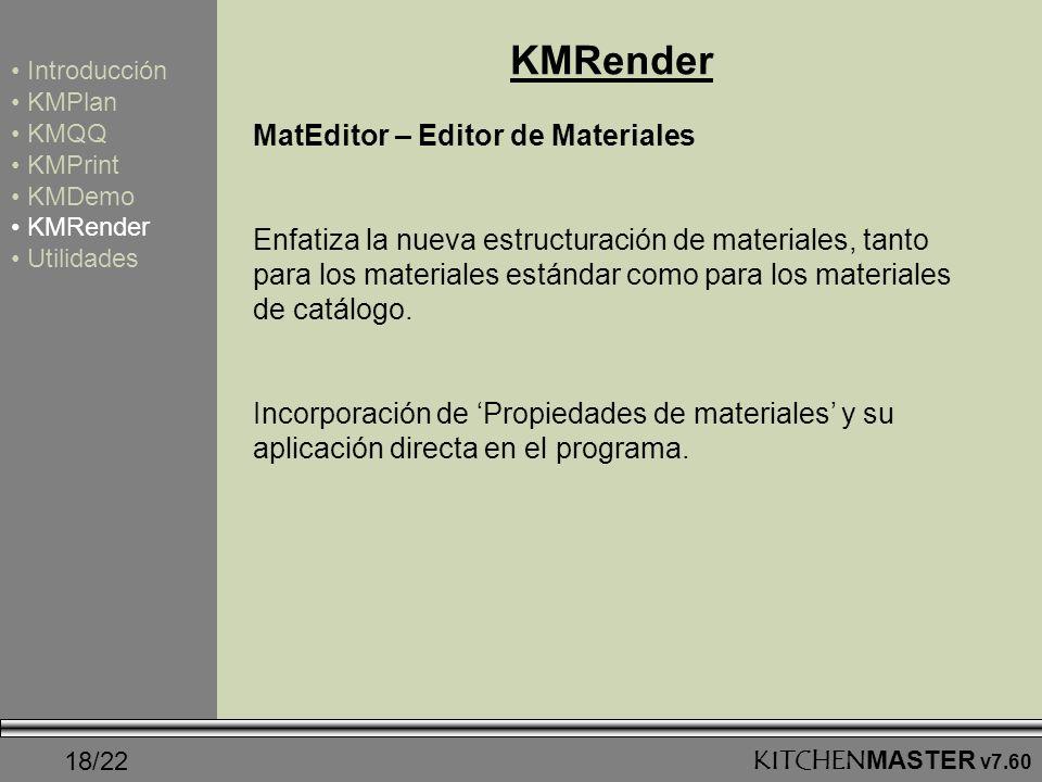 18/22KITCHENMASTER v7.60 KMRender Introducción KMPlan KMQQ KMPrint KMDemo KMRender Utilidades MatEditor – Editor de Materiales Enfatiza la nueva estru