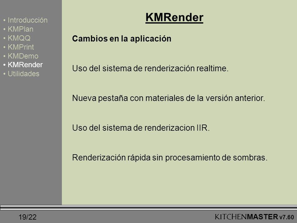 19/22KITCHENMASTER v7.60 KMRender Introducción KMPlan KMQQ KMPrint KMDemo KMRender Utilidades Cambios en la aplicación Uso del sistema de renderizació