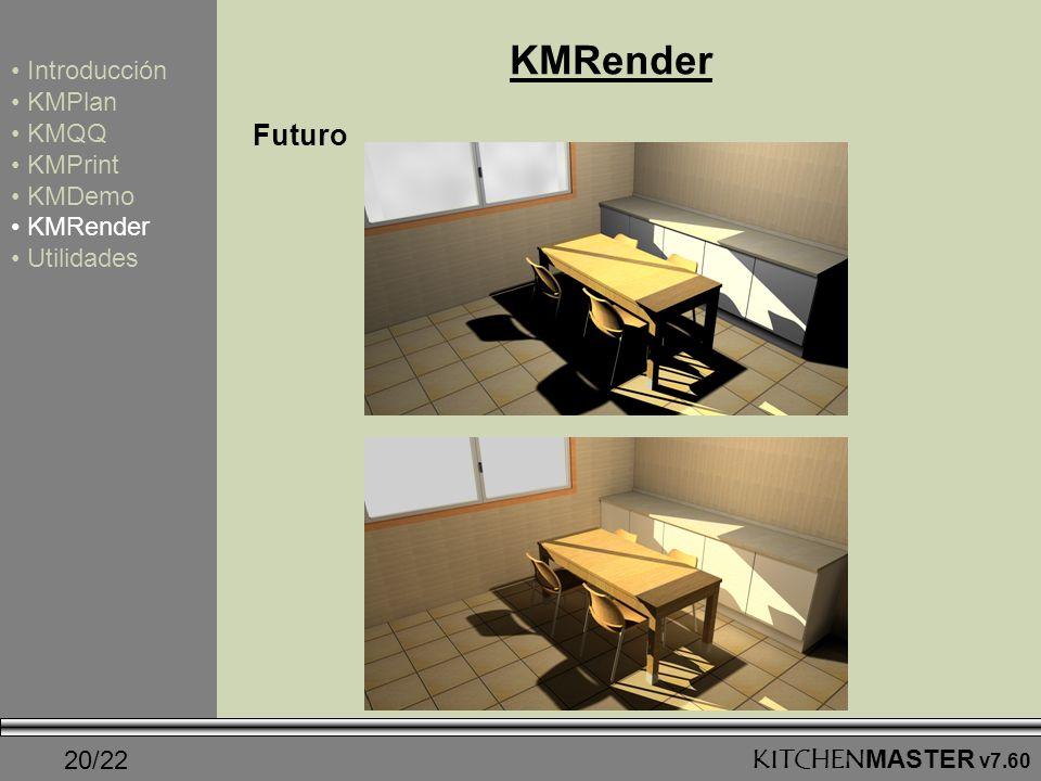 20/22KITCHENMASTER v7.60 KMRender Introducción KMPlan KMQQ KMPrint KMDemo KMRender Utilidades Futuro