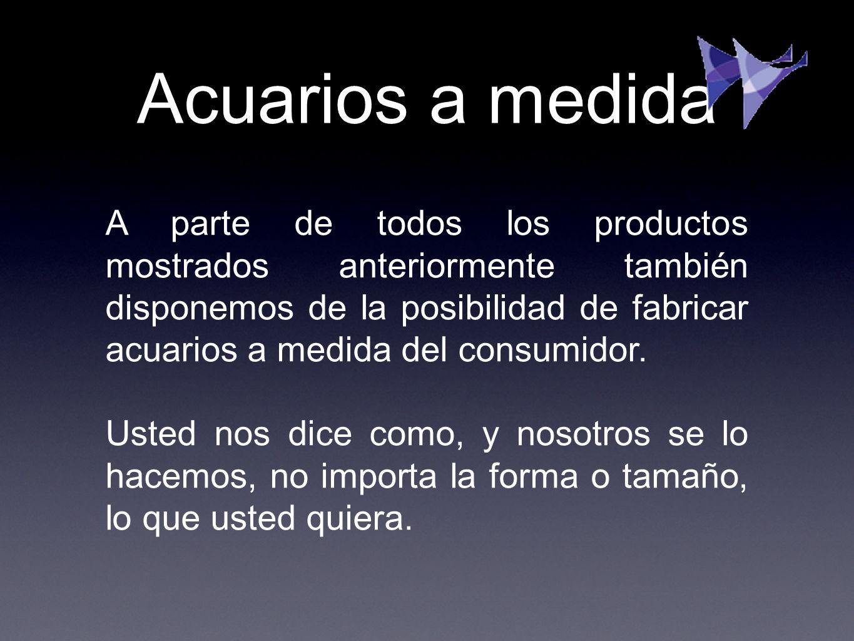 Acuarios a medida A parte de todos los productos mostrados anteriormente también disponemos de la posibilidad de fabricar acuarios a medida del consum