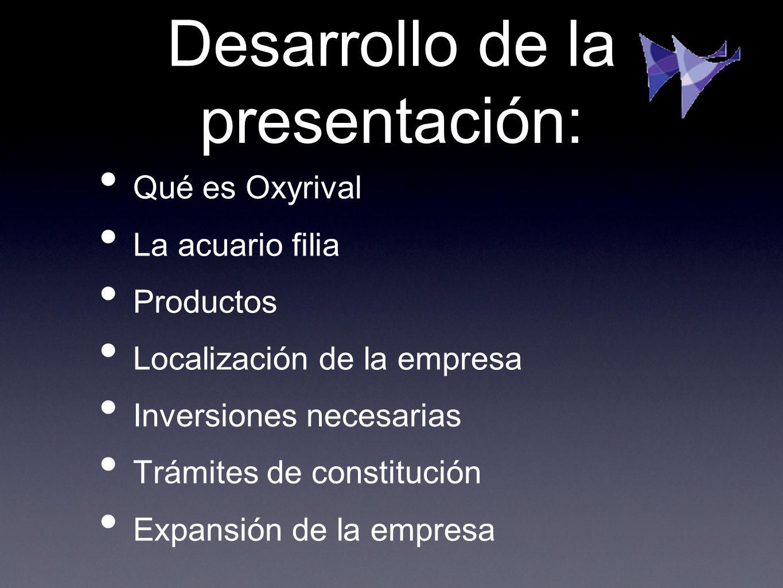Desarrollo de la presentación: Qué es Oxyrival La acuario filia Productos Localización de la empresa Inversiones necesarias Trámites de constitución E