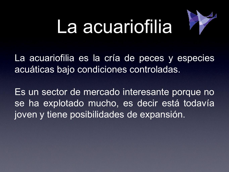 La acuariofilia es la cría de peces y especies acuáticas bajo condiciones controladas. Es un sector de mercado interesante porque no se ha explotado m