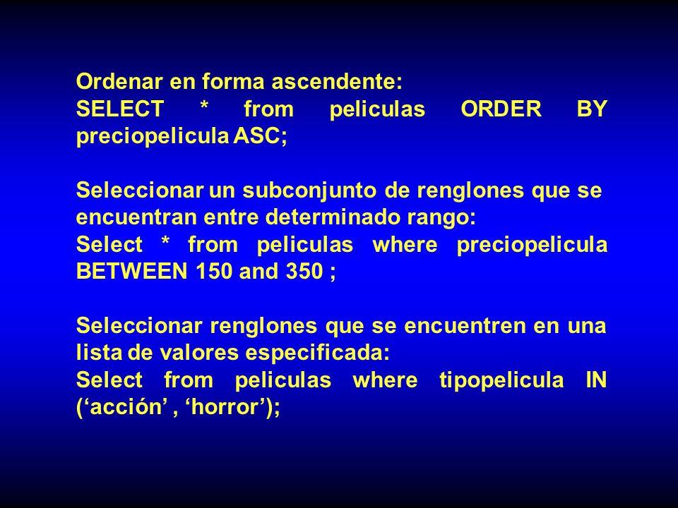Ordenar en forma ascendente: SELECT * from peliculas ORDER BY preciopelicula ASC; Seleccionar un subconjunto de renglones que se encuentran entre determinado rango: Select * from peliculas where preciopelicula BETWEEN 150 and 350 ; Seleccionar renglones que se encuentren en una lista de valores especificada: Select from peliculas where tipopelicula IN (acción, horror);