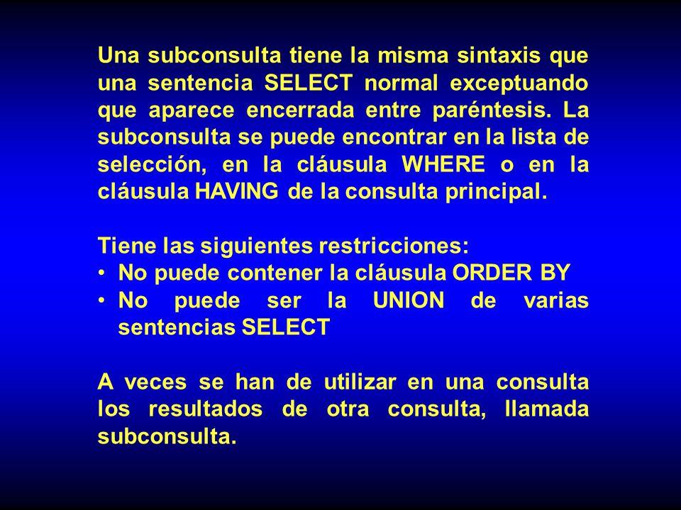 Una subconsulta tiene la misma sintaxis que una sentencia SELECT normal exceptuando que aparece encerrada entre paréntesis.