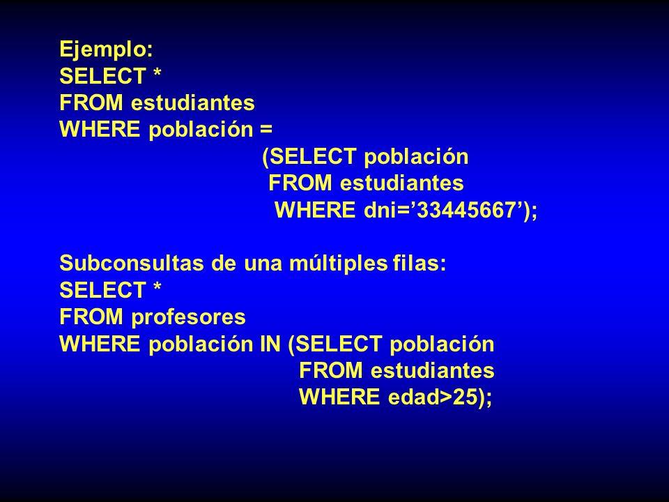 Ejemplo: SELECT * FROM estudiantes WHERE población = (SELECT población FROM estudiantes WHERE dni=33445667); Subconsultas de una múltiples filas: SELECT * FROM profesores WHERE población IN (SELECT población FROM estudiantes WHERE edad>25);