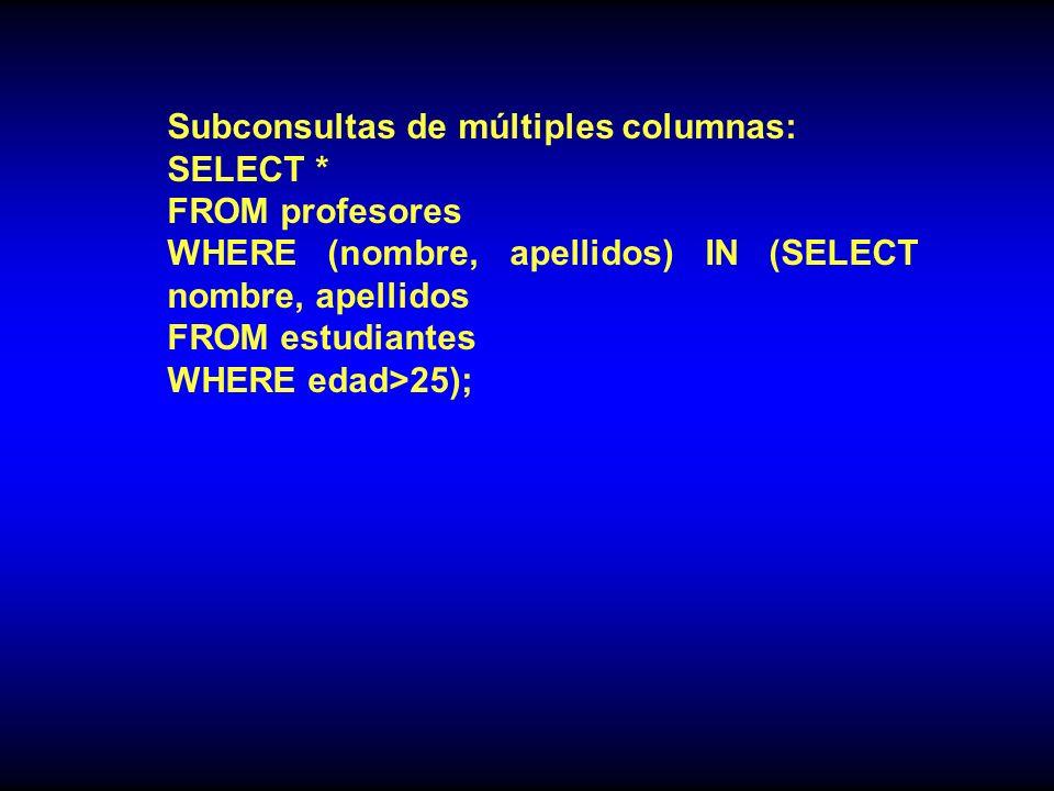Subconsultas de múltiples columnas: SELECT * FROM profesores WHERE (nombre, apellidos) IN (SELECT nombre, apellidos FROM estudiantes WHERE edad>25);