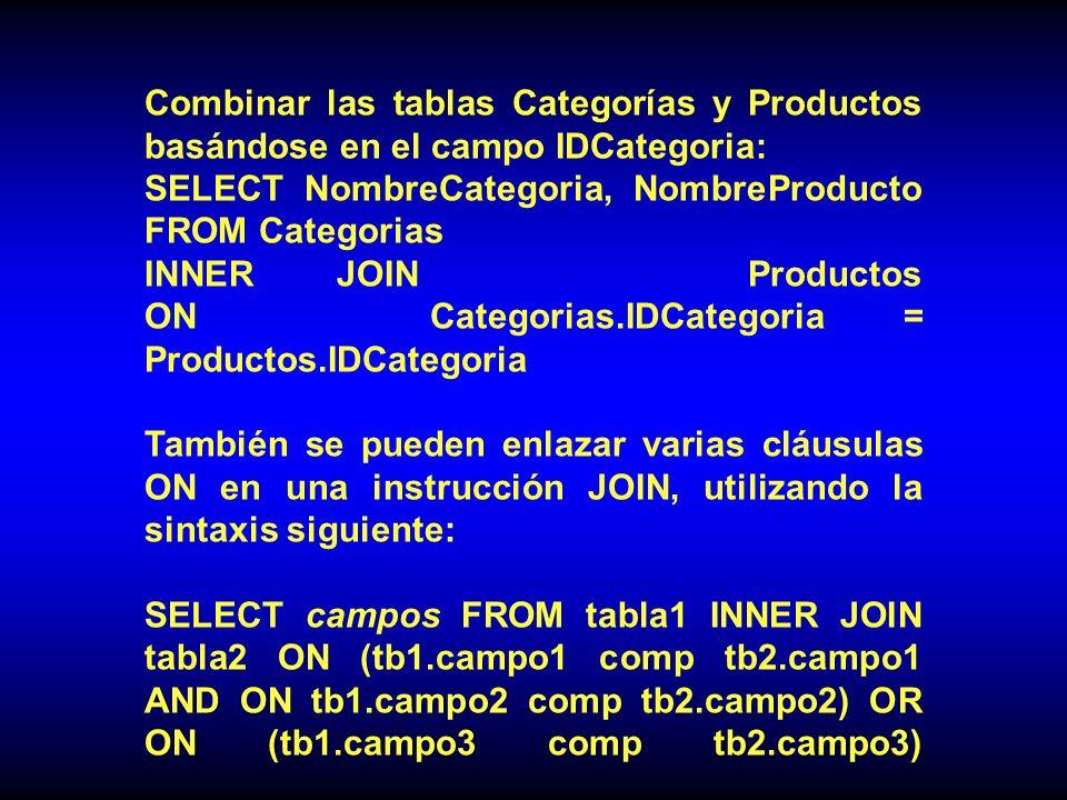 Combinar las tablas Categorías y Productos basándose en el campo IDCategoria: SELECT NombreCategoria, NombreProducto FROM Categorias INNER JOIN Productos ON Categorias.IDCategoria = Productos.IDCategoria También se pueden enlazar varias cláusulas ON en una instrucción JOIN, utilizando la sintaxis siguiente: SELECT campos FROM tabla1 INNER JOIN tabla2 ON (tb1.campo1 comp tb2.campo1 AND ON tb1.campo2 comp tb2.campo2) OR ON (tb1.campo3 comp tb2.campo3)