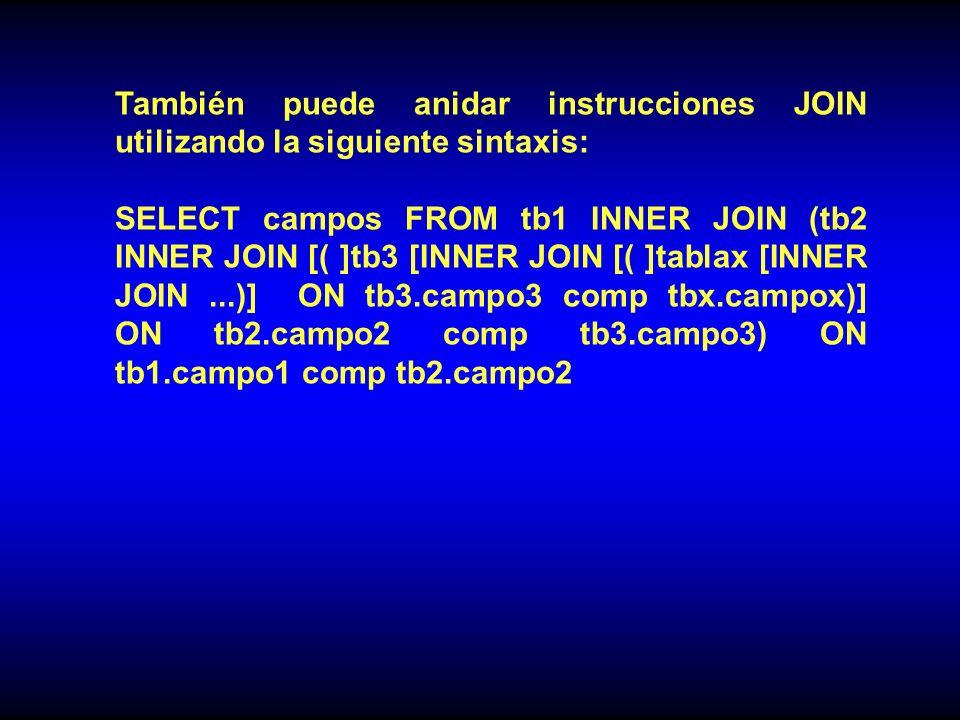 También puede anidar instrucciones JOIN utilizando la siguiente sintaxis: SELECT campos FROM tb1 INNER JOIN (tb2 INNER JOIN [( ]tb3 [INNER JOIN [( ]tablax [INNER JOIN...)] ON tb3.campo3 comp tbx.campox)] ON tb2.campo2 comp tb3.campo3) ON tb1.campo1 comp tb2.campo2