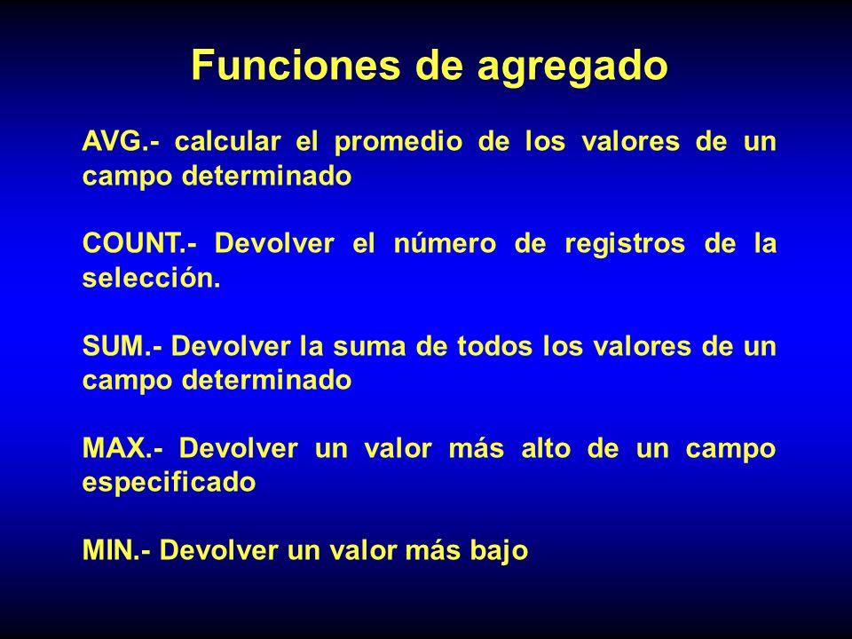 Funciones de agregado AVG.- calcular el promedio de los valores de un campo determinado COUNT.- Devolver el número de registros de la selección.
