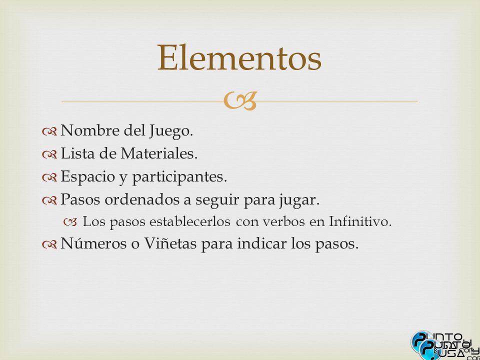 Nombre del Juego. Lista de Materiales. Espacio y participantes. Pasos ordenados a seguir para jugar. Los pasos establecerlos con verbos en Infinitivo.