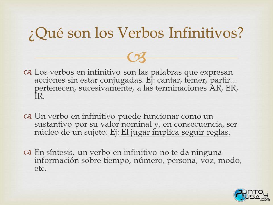 Los verbos en infinitivo son las palabras que expresan acciones sin estar conjugadas. Ej: cantar, temer, partir... pertenecen, sucesivamente, a las te