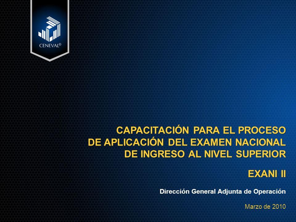 CAPACITACIÓN PARA EL PROCESO DE APLICACIÓN DEL EXAMEN NACIONAL DE INGRESO AL NIVEL SUPERIOR EXANI II Dirección General Adjunta de Operación Marzo de 2010